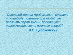 """""""Основной мотив моей жизни – сделать что-нибудь полезное для людей, не прожи"""