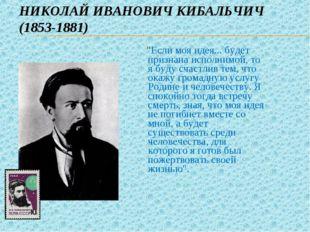 """НИКОЛАЙ ИВАНОВИЧ КИБАЛЬЧИЧ (1853-1881) """"Если моя идея... будет признана испол"""