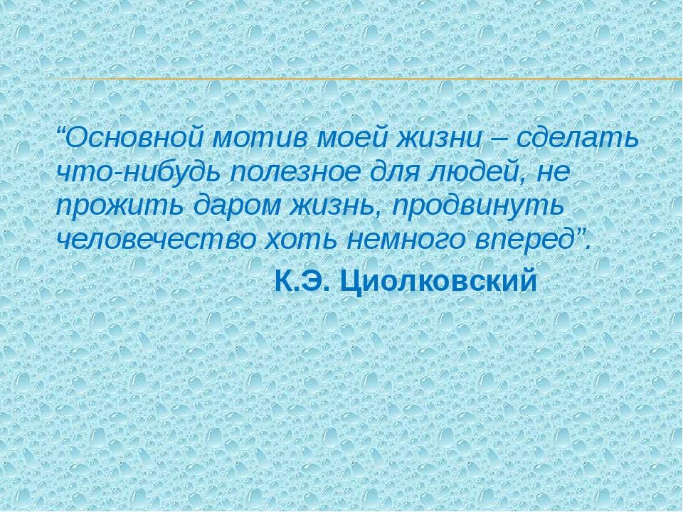 """""""Основной мотив моей жизни – сделать что-нибудь полезное для людей, не прожи..."""