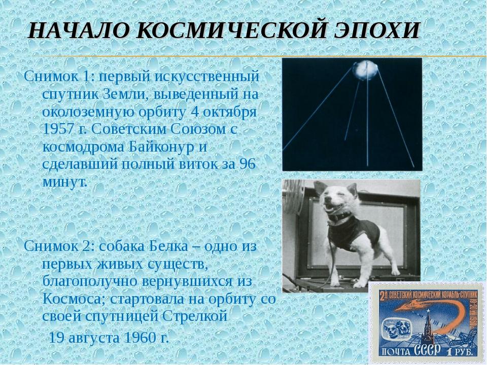 НАЧАЛО КОСМИЧЕСКОЙ ЭПОХИ Снимок 1: первый искусственный спутник Земли, выведе...