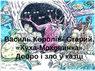 Василь Королів- Старий. «Хуха-Моховинка». Добро і зло у казці