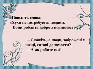 – Поясніть слова: «Хухи не потребують подяки. Вони роблять добро з повинності