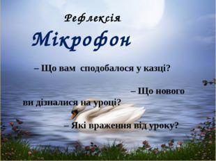 Рефлексія Мікрофон – Що вам сподобалося у казці? – Що нового ви дізналися на