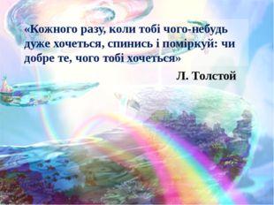 «Кожного разу, коли тобі чого-небудь дуже хочеться, спинись і поміркуй: чи до