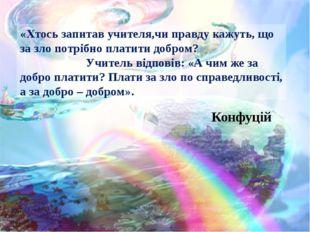 «Хтось запитав учителя,чи правду кажуть, що за зло потрібно платити добром? У