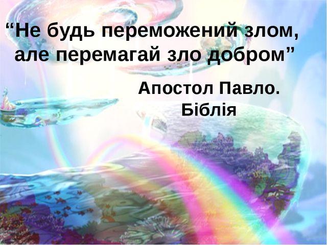 """""""Не будь переможений злом, але перемагай зло добром"""" Апостол Павло. Біблія"""