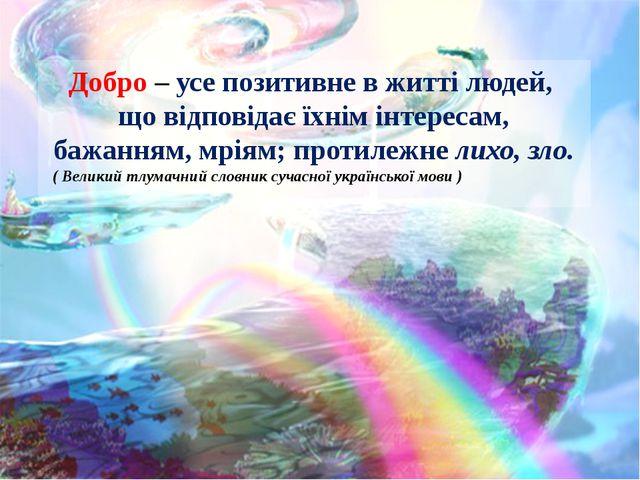 Добро – усе позитивне в житті людей, що відповідає їхнім інтересам, бажанням,...