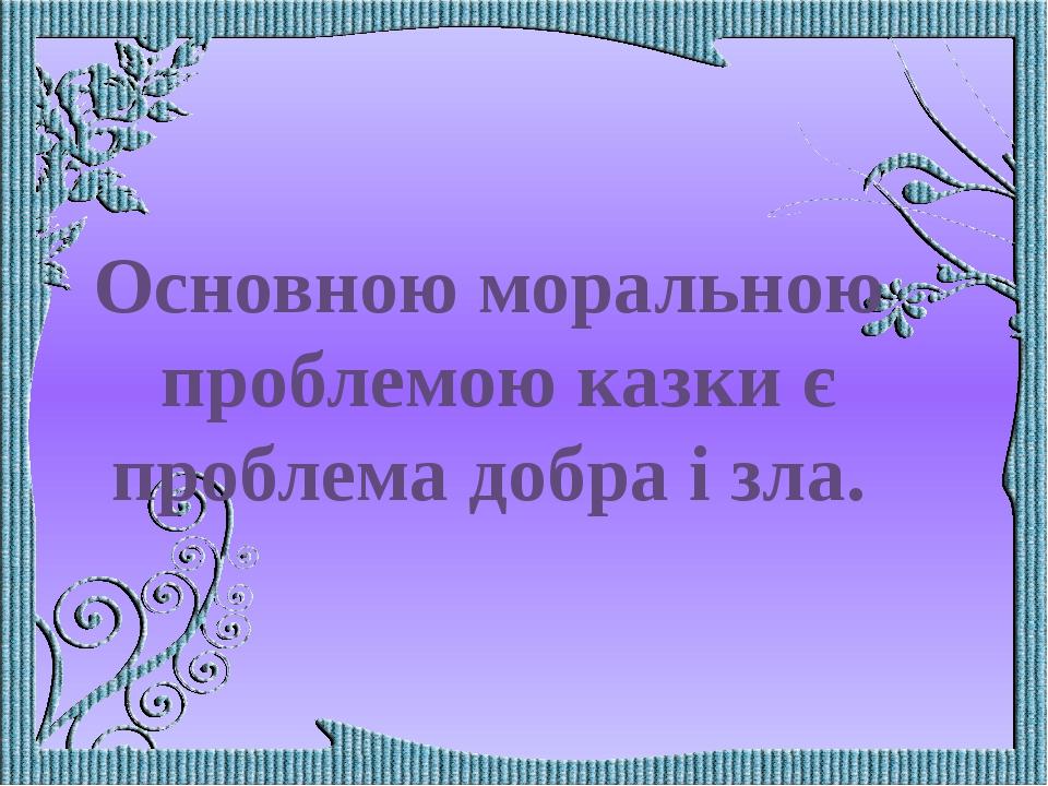 Основною моральною проблемою казки є проблема добра і зла.