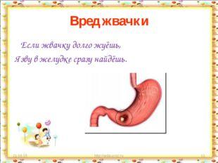 Вред жвачки Если жвачку долго жуёшь, Язву в желудке сразу найдёшь. * http://a