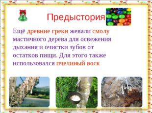 Предыстория Ещё древние греки жевали смолу мастичного дерева для освежения д