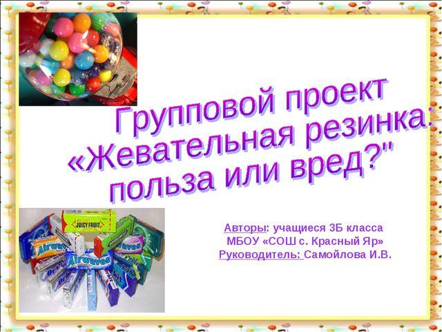 Авторы: учащиеся 3Б класса МБОУ «СОШ с. Красный Яр» Руководитель: Самойлова И...