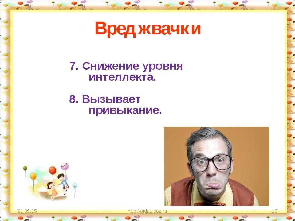Вред жвачки * http://aida.ucoz.ru * 7. Снижение уровня интеллекта. 8. Вызывае...
