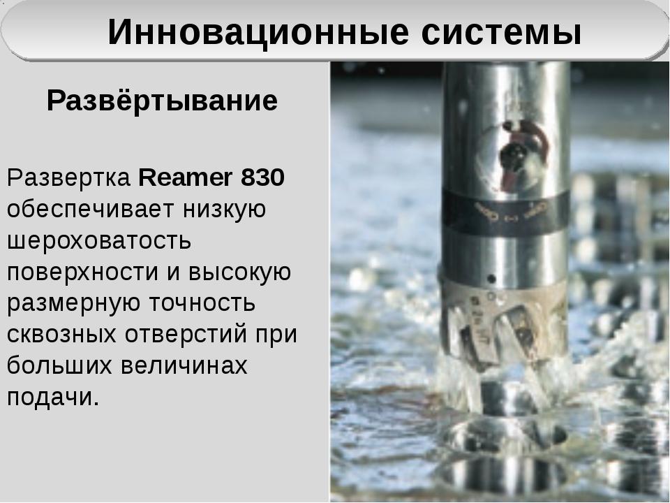 Инновационные системы Развертка Reamer 830 обеспечивает низкую шероховатость...