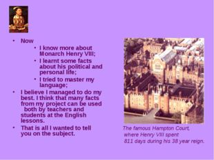Now I know more about Monarch Henry VIII; I learnt some facts about his polit