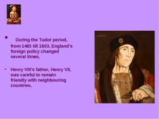During the Tudor period, from 1485 till 1603, England's foreign policy chang