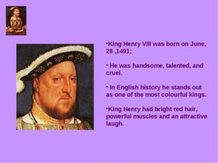 King Henry VIII was born on June, 28 ,1491; He was handsome, talented, and cr
