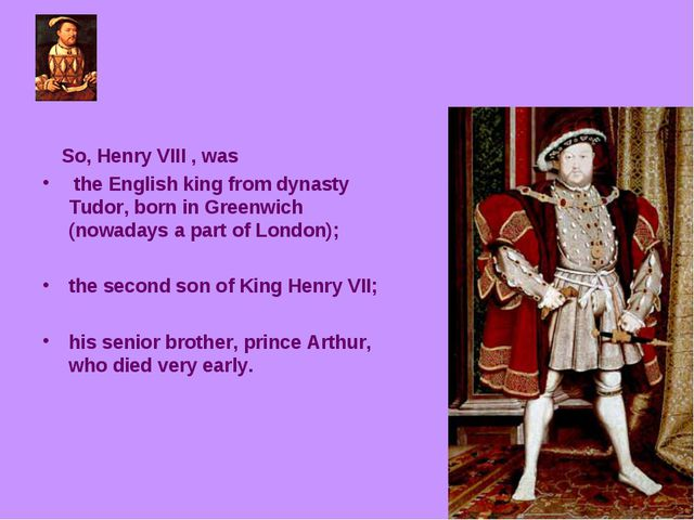 So, Henry VIII , was the English king from dynasty Tudor, born in Greenwich...