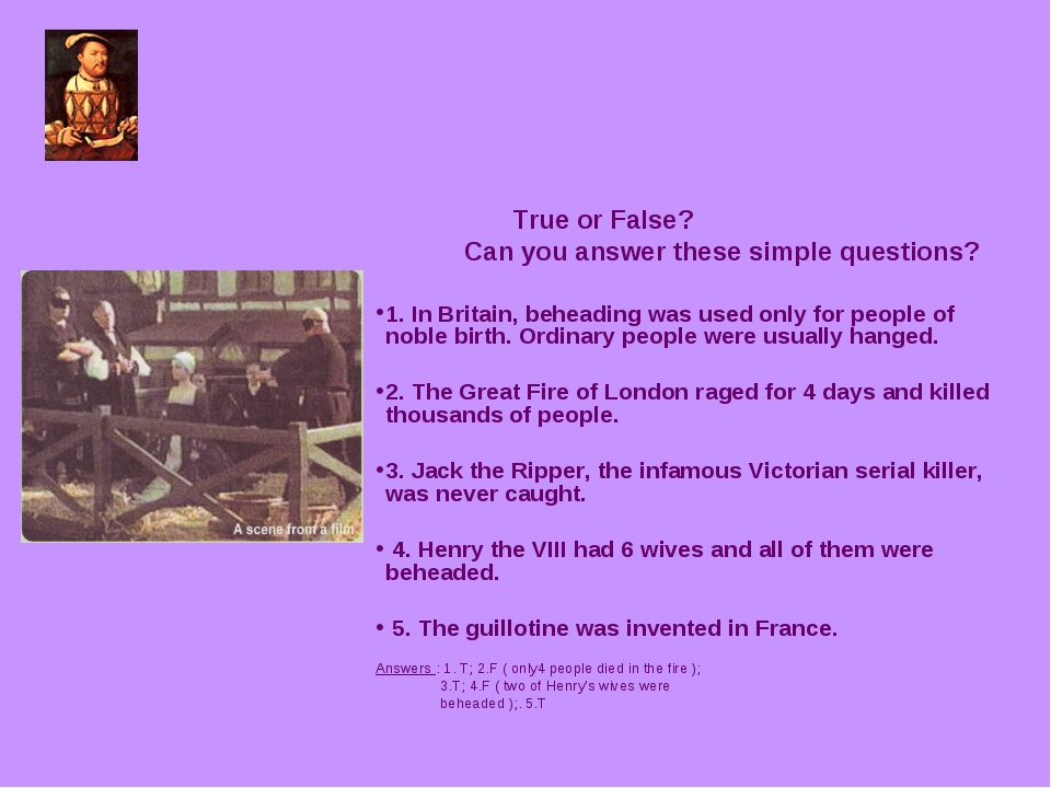 True or False? Can you answer these simple questions? 1. In Britain, beheadi...