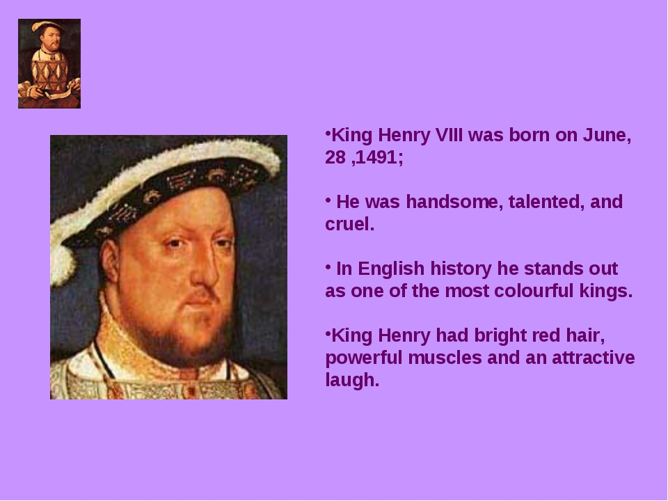 King Henry VIII was born on June, 28 ,1491; He was handsome, talented, and cr...