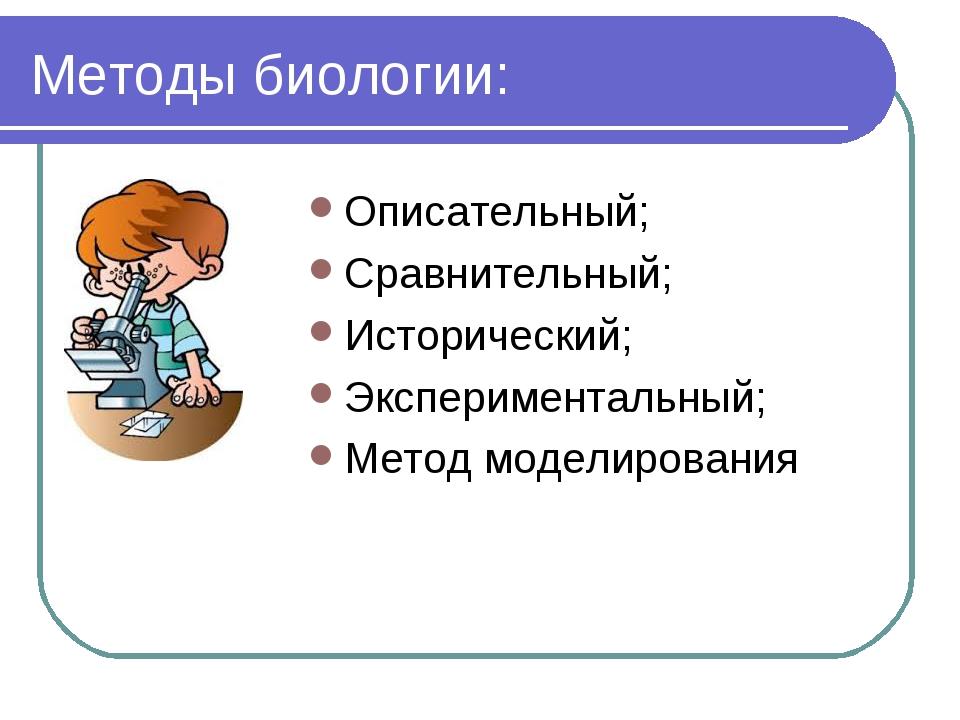 Методы биологии: Описательный; Сравнительный; Исторический; Экспериментальный...