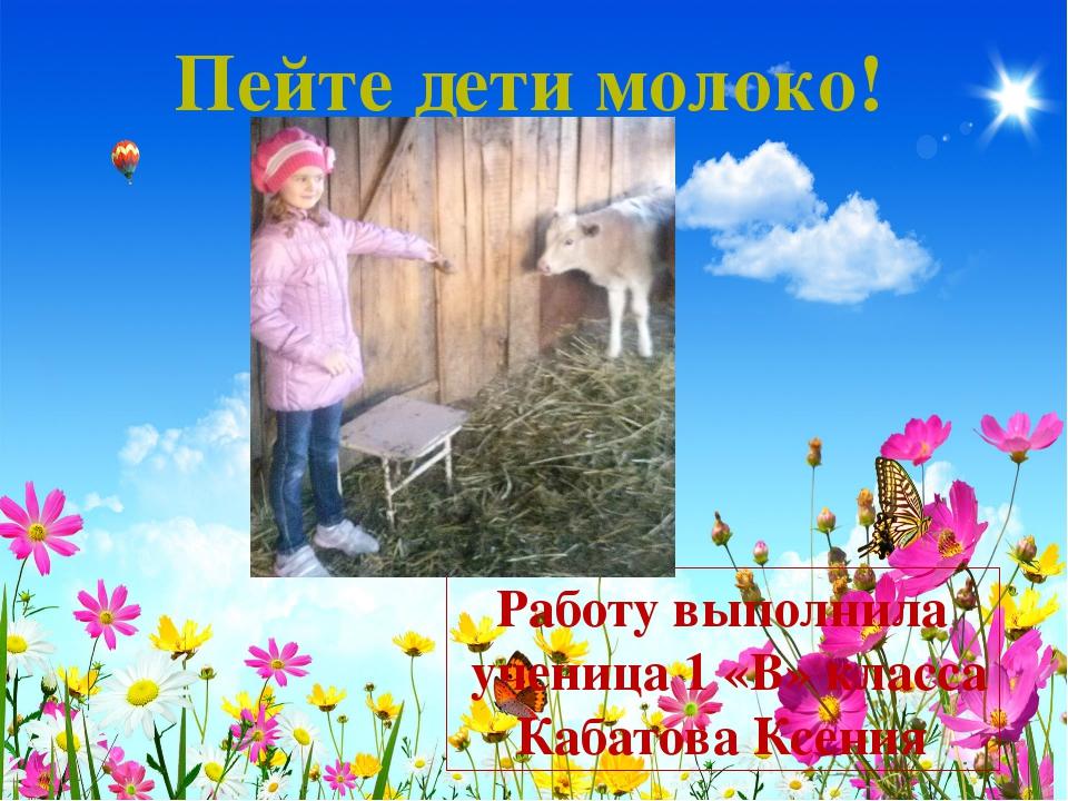 Работу выполнила ученица 1 «В» класса Кабатова Ксения Пейте дети молоко!