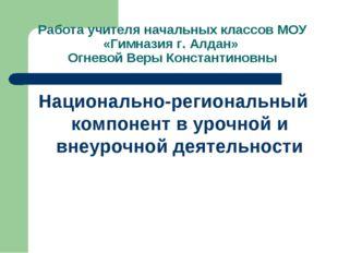Работа учителя начальных классов МОУ «Гимназия г. Алдан» Огневой Веры Констан