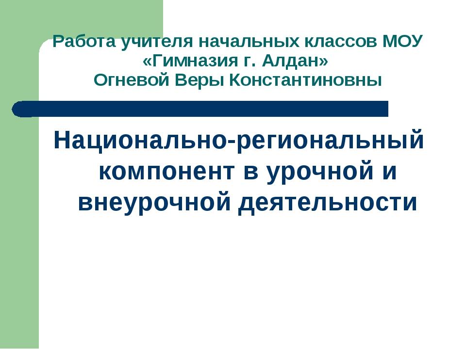 Работа учителя начальных классов МОУ «Гимназия г. Алдан» Огневой Веры Констан...