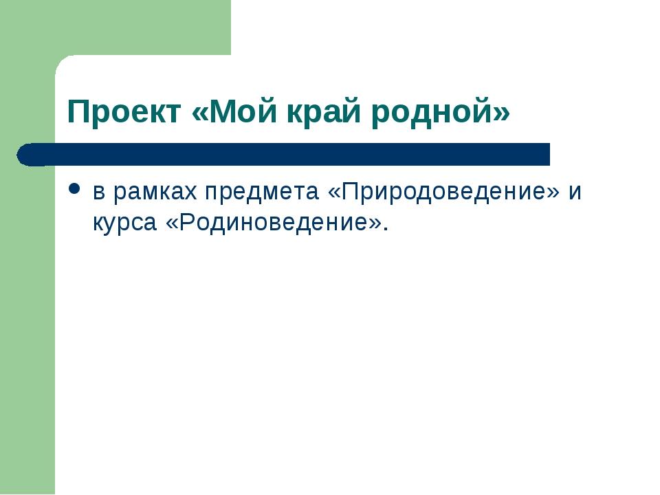 Проект «Мой край родной» в рамках предмета «Природоведение» и курса «Родинове...