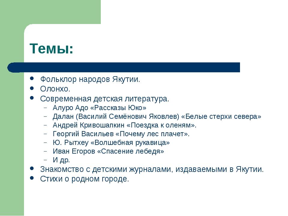 Темы: Фольклор народов Якутии. Олонхо. Современная детская литература. Алуро...