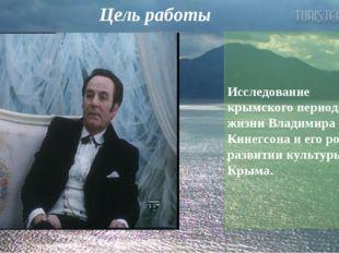 Цель работы Исследование крымского периода жизни Владимира Кинегсона и его ро