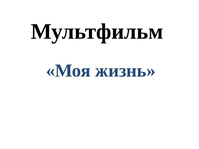Мультфильм «Моя жизнь»
