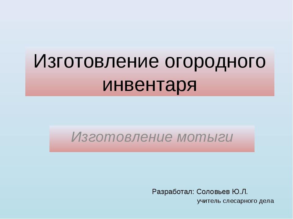 Изготовление огородного инвентаря Изготовление мотыги Разработал: Соловьев Ю....