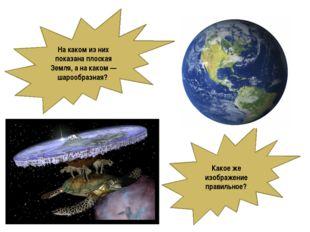 Накаком изних показана плоская Земля, анакаком— шарообразная? Какоеже и