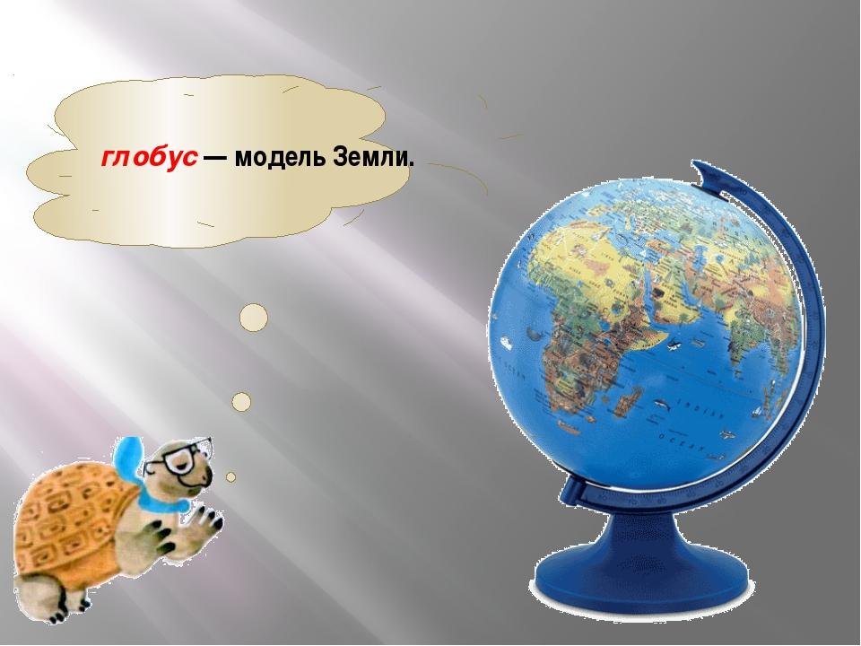 глобус— модель Земли.
