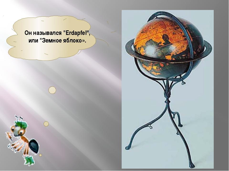 """Он назывался """"Erdapfel"""", или """"Земное яблоко»."""