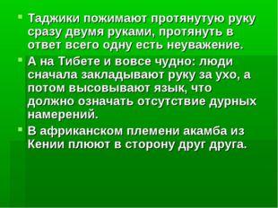 Таджики пожимают протянутую руку сразу двумя руками, протянуть в ответ всего