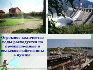 Огромное количество воды расходуется на промышленные и сельскохозяйственные н