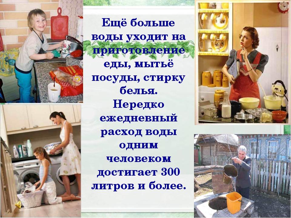 Ещё больше воды уходит на приготовление еды, мытьё посуды, стирку белья. Нере...