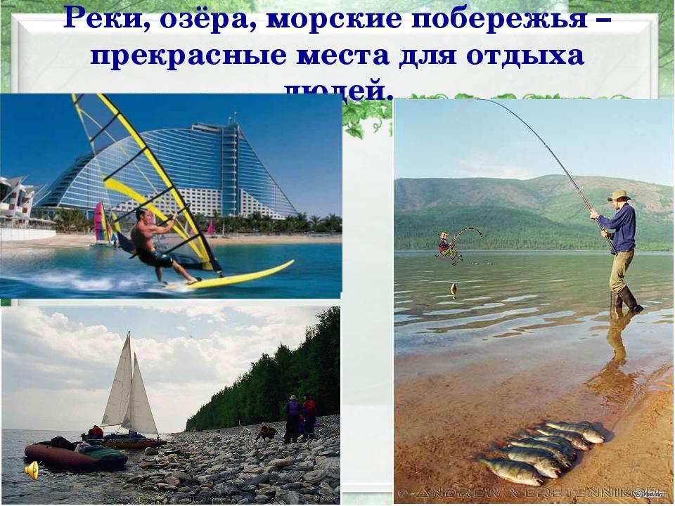 Реки, озёра, морские побережья – прекрасные места для отдыха людей.