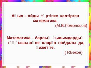 Ақыл – ойды тәртіпке келтірген математика. (М.В.Ломоносов) Математика – барл