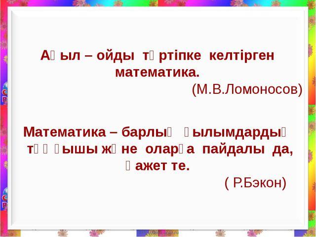 Ақыл – ойды тәртіпке келтірген математика. (М.В.Ломоносов) Математика – барл...