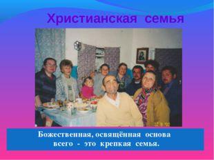 Христианская семья Божественная, освящённая основа всего - это крепкая семья.