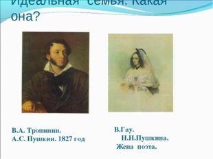 Идеальная семья. Какая она? В.А. Тропинин. А.С. Пушкин. 1827 год В.Гау. Н.Н.П