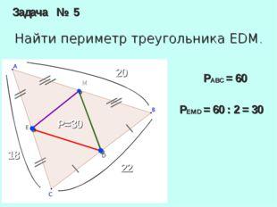 Задача № 5 Найти периметр треугольника EDM. M 20 18 22 P=30 PABC= 60 PEMD=