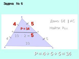 Задача № 6 Дано: DE ‖ AC Найти: PBDE 5 4 10 Р = 14 4 5 10 : 2 = 5 Р = 4 + 5 +