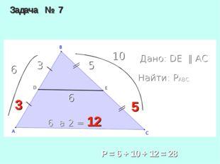 Задача № 7 Дано: DE ‖ AC Найти: PABC 5 3 6 Р = 6 + 10 + 12 = 28 3 5 6 • 2 = 1