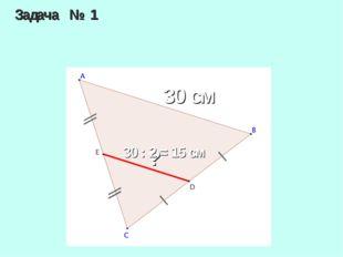 Задача № 1 30 см ? 30 : 2 = 15 см