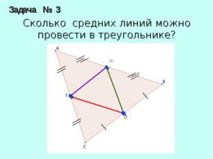 Задача № 3 Сколько средних линий можно провести в треугольнике? M
