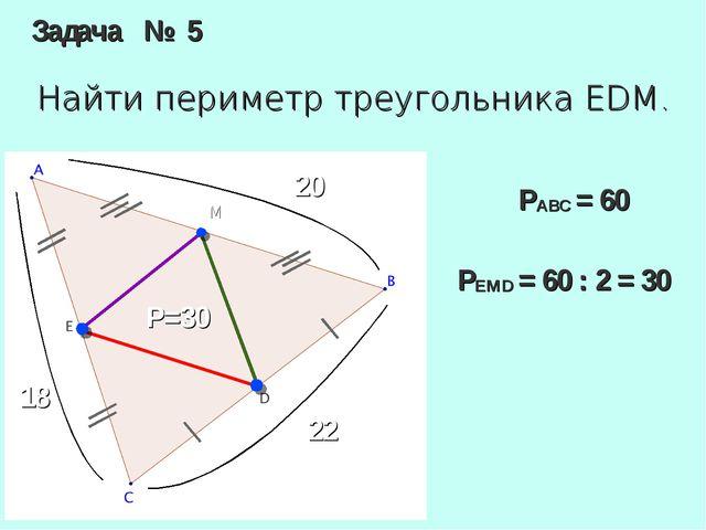 Задача № 5 Найти периметр треугольника EDM. M 20 18 22 P=30 PABC= 60 PEMD=...