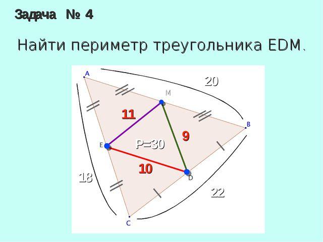 Задача № 4 Найти периметр треугольника EDM. M 20 18 22 10 11 9 P=30